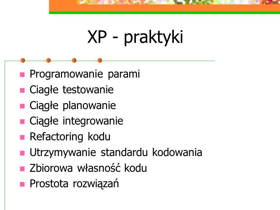 XP - praktyki Programowanie parami Ciagłe testowanie Ciągłe planowanie Ciągłe integrowanie Refactoring kodu Utrzymywanie standardu kodowania Zbiorowa