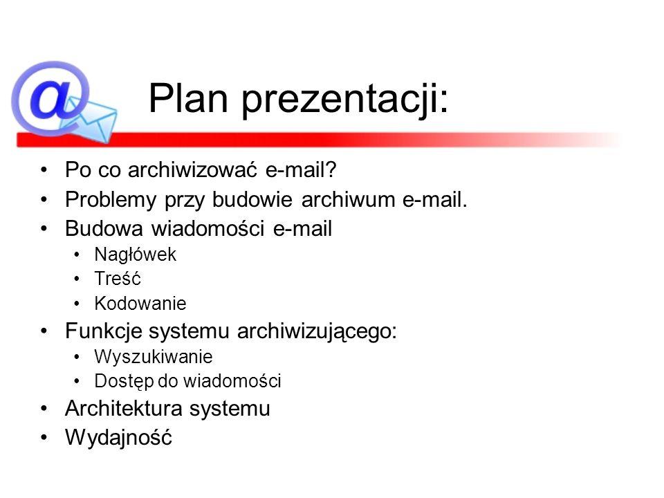 Plan prezentacji: Po co archiwizować e-mail? Problemy przy budowie archiwum e-mail. Budowa wiadomości e-mail Nagłówek Treść Kodowanie Funkcje systemu