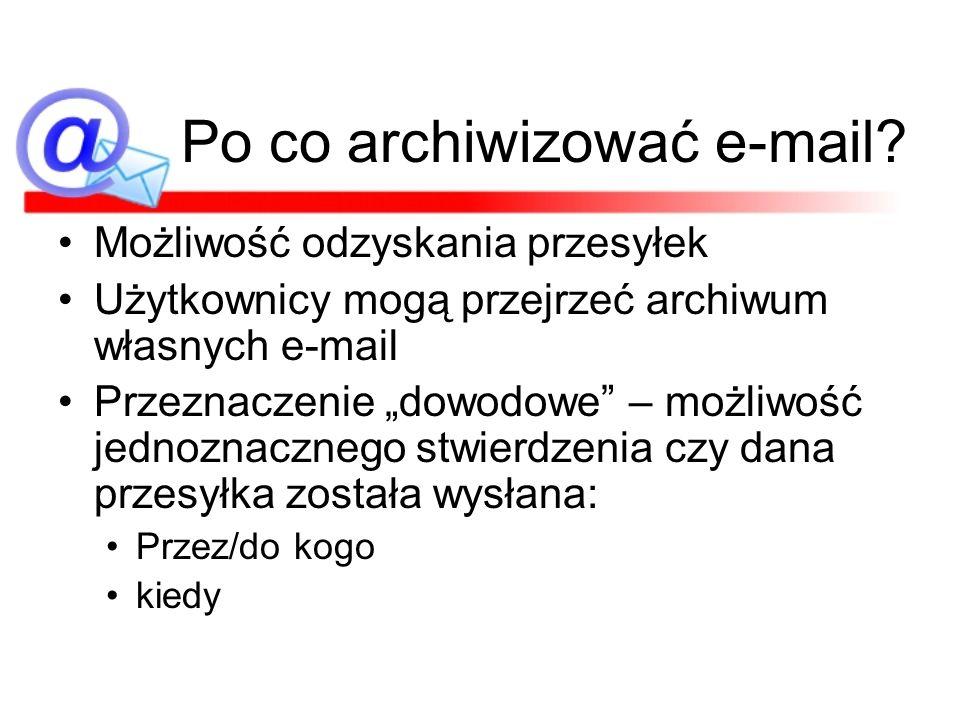 Po co archiwizować e-mail? Możliwość odzyskania przesyłek Użytkownicy mogą przejrzeć archiwum własnych e-mail Przeznaczenie dowodowe – możliwość jedno