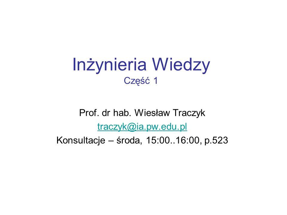 Inżynieria Wiedzy Część 1 Prof. dr hab. Wiesław Traczyk traczyk@ia.pw.edu.pl Konsultacje – środa, 15:00..16:00, p.523