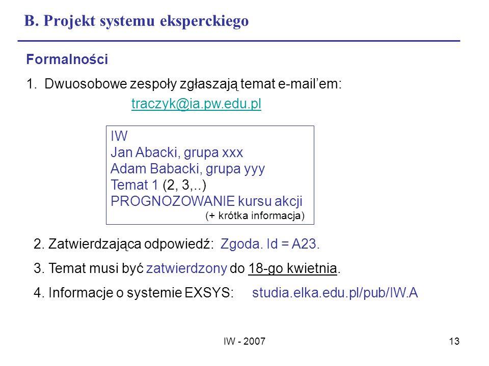 IW - 200713 B. Projekt systemu eksperckiego Formalności 1.Dwuosobowe zespoły zgłaszają temat e-mailem: traczyk@ia.pw.edu.pl IW Jan Abacki, grupa xxx A