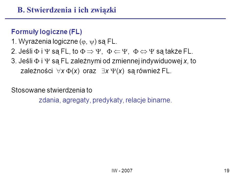 IW - 200719 B. Stwierdzenia i ich związki Formuły logiczne (FL) 1. Wyrażenia logiczne (, ) są FL. 2. Jeśli i są FL, to,, są także FL. 3. Jeśli i są FL