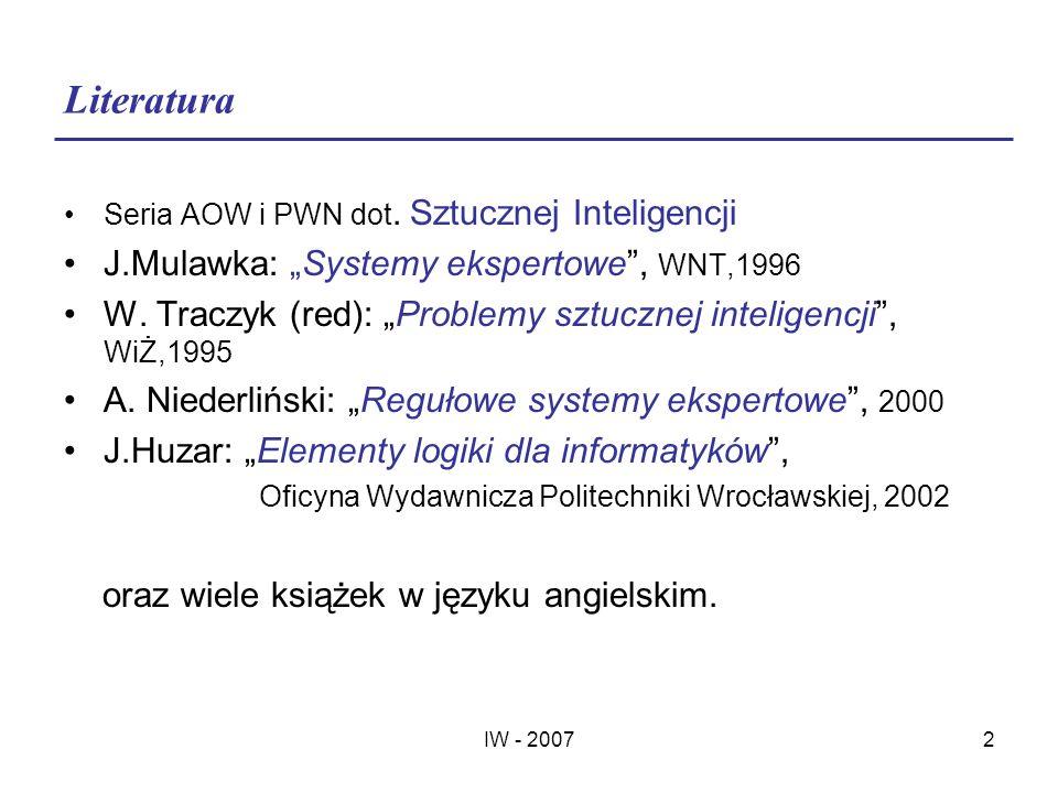 IW - 20072 Literatura Seria AOW i PWN dot. Sztucznej Inteligencji J.Mulawka: Systemy ekspertowe, WNT,1996 W. Traczyk (red): Problemy sztucznej intelig