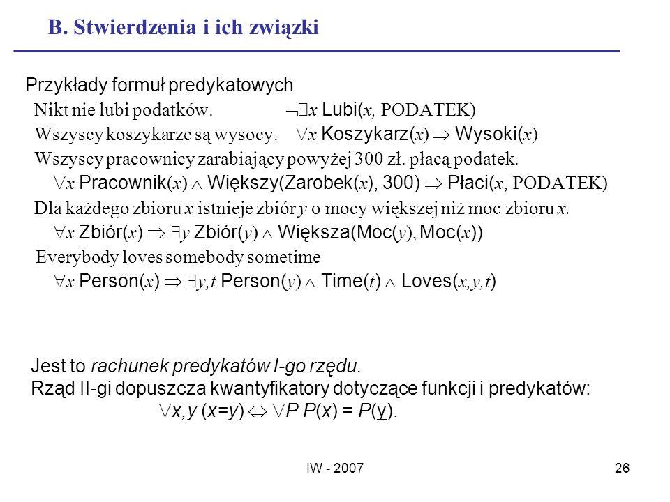 IW - 200726 B. Stwierdzenia i ich związki Przykłady formuł predykatowych Nikt nie lubi podatków. x Lubi( x, PODATEK) Wszyscy koszykarze są wysocy. x K