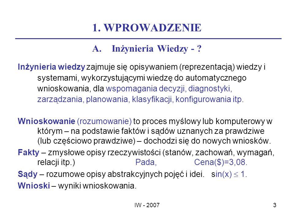IW - 20073 1. WPROWADZENIE A.Inżynieria Wiedzy - ? Inżynieria wiedzy zajmuje się opisywaniem (reprezentacją) wiedzy i systemami, wykorzystującymi wied