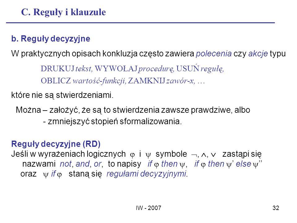 IW - 200732 C. Reguły i klauzule Reguły decyzyjne (RD) Jeśli w wyrażeniach logicznych i symbole,, zastąpi się nazwami not, and, or, to napisy if then,