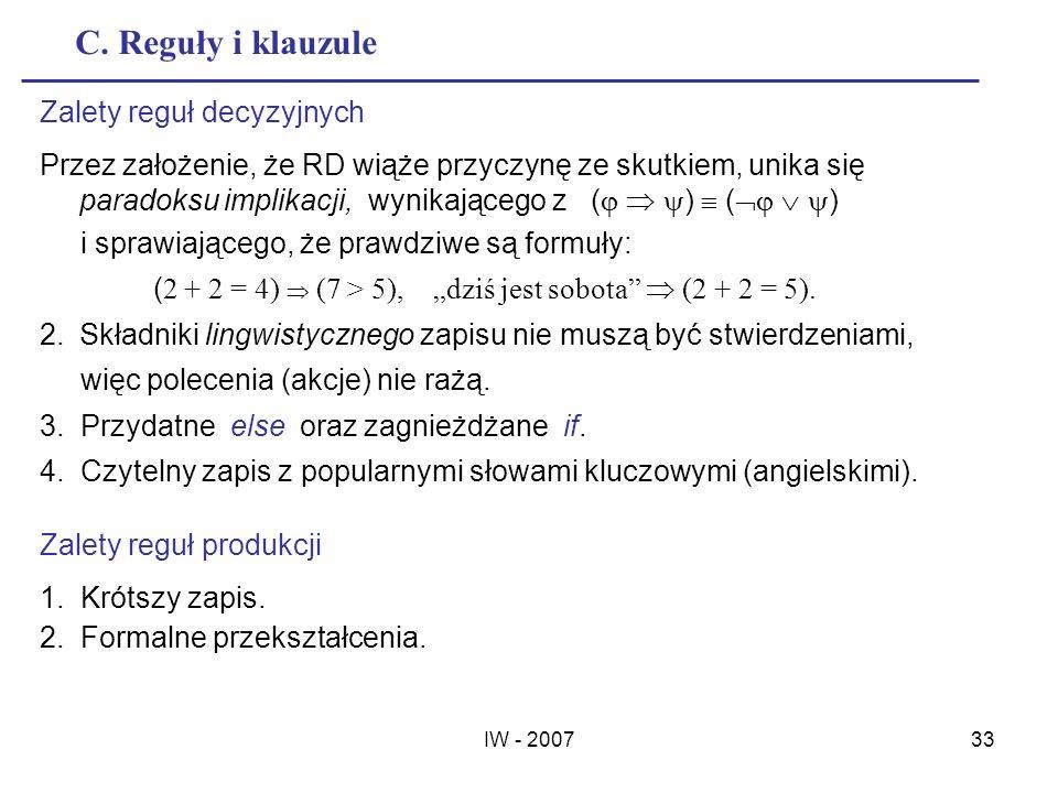 IW - 200733 C. Reguły i klauzule Zalety reguł decyzyjnych Przez założenie, że RD wiąże przyczynę ze skutkiem, unika się paradoksu implikacji, wynikają