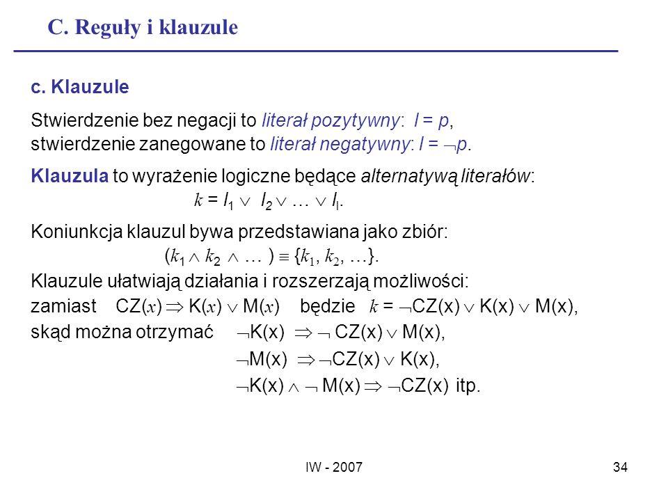 IW - 200734 C. Reguły i klauzule c. Klauzule Stwierdzenie bez negacji to literał pozytywny: l = p, stwierdzenie zanegowane to literał negatywny: l = p