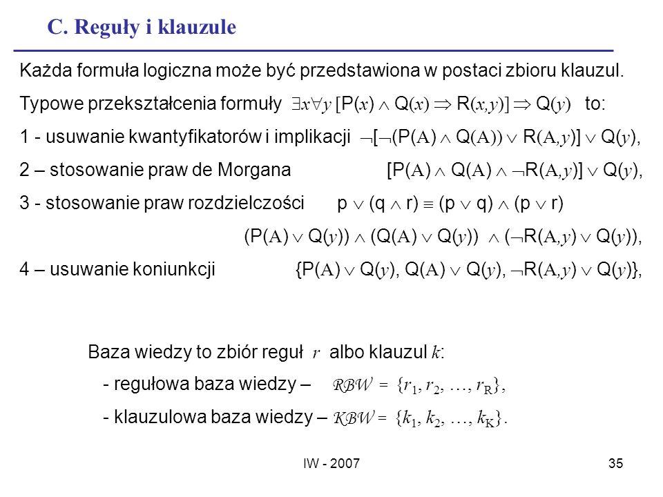 IW - 200735 C. Reguły i klauzule Każda formuła logiczna może być przedstawiona w postaci zbioru klauzul. Typowe przekształcenia formuły x y [ P( x ) Q