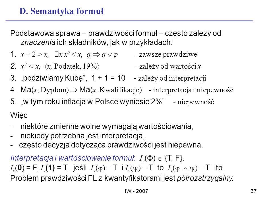 IW - 200737 D. Semantyka formuł Podstawowa sprawa – prawdziwości formuł – często zależy od znaczenia ich składników, jak w przykładach: 1. x + 2 > x,