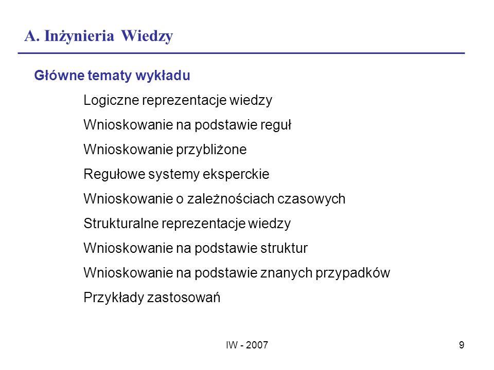 IW - 20079 A. Inżynieria Wiedzy Główne tematy wykładu Logiczne reprezentacje wiedzy Wnioskowanie na podstawie reguł Wnioskowanie przybliżone Regułowe