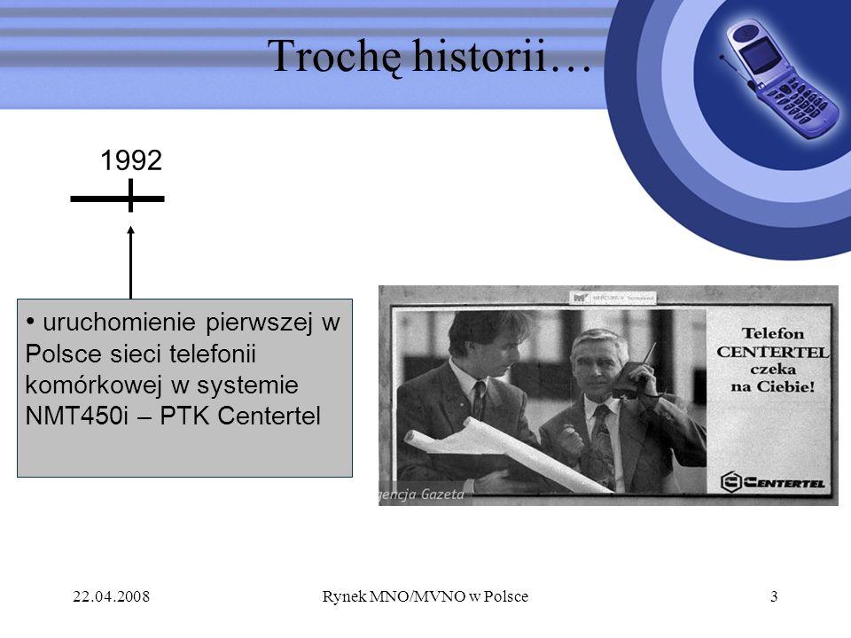 22.04.2008Rynek MNO/MVNO w Polsce3 Trochę historii… uruchomienie pierwszej w Polsce sieci telefonii komórkowej w systemie NMT450i – PTK Centertel 1992