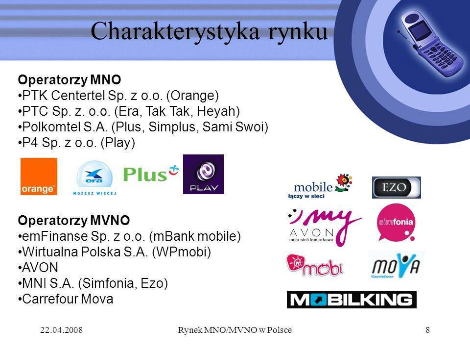 22.04.2008Rynek MNO/MVNO w Polsce8 Charakterystyka rynku Operatorzy MNO PTK Centertel Sp. z o.o. (Orange) PTC Sp. z. o.o. (Era, Tak Tak, Heyah) Polkom
