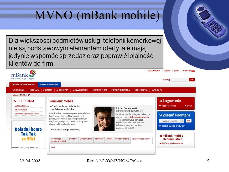 22.04.2008Rynek MNO/MVNO w Polsce9 MVNO (mBank mobile) Dla większości podmiotów usługi telefonii komórkowej nie są podstawowym elementem oferty, ale m