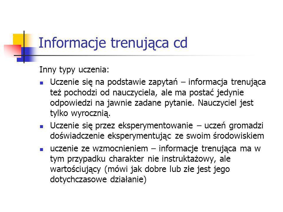Informacje trenująca cd Inny typy uczenia: Uczenie się na podstawie zapytań – informacja trenująca też pochodzi od nauczyciela, ale ma postać jedynie