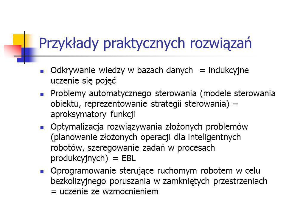 Przykłady praktycznych rozwiązań Odkrywanie wiedzy w bazach danych = indukcyjne uczenie się pojęć Problemy automatycznego sterowania (modele sterowani