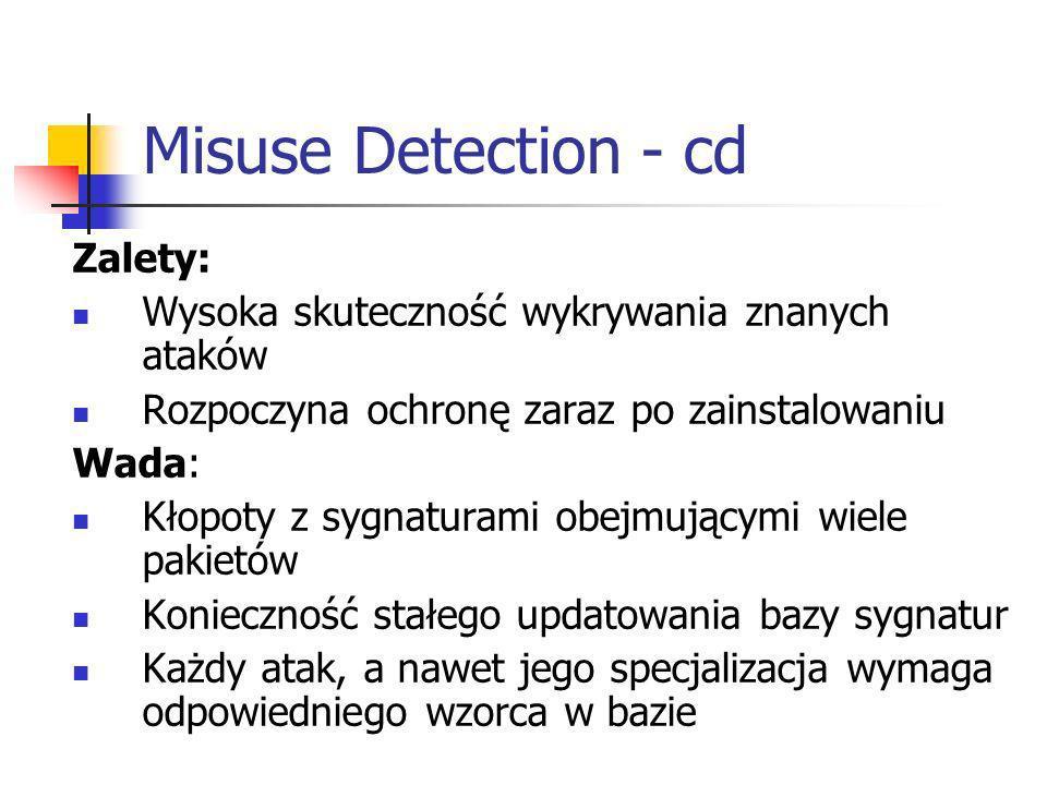 Misuse Detection - cd Zalety: Wysoka skuteczność wykrywania znanych ataków Rozpoczyna ochronę zaraz po zainstalowaniu Wada: Kłopoty z sygnaturami obej