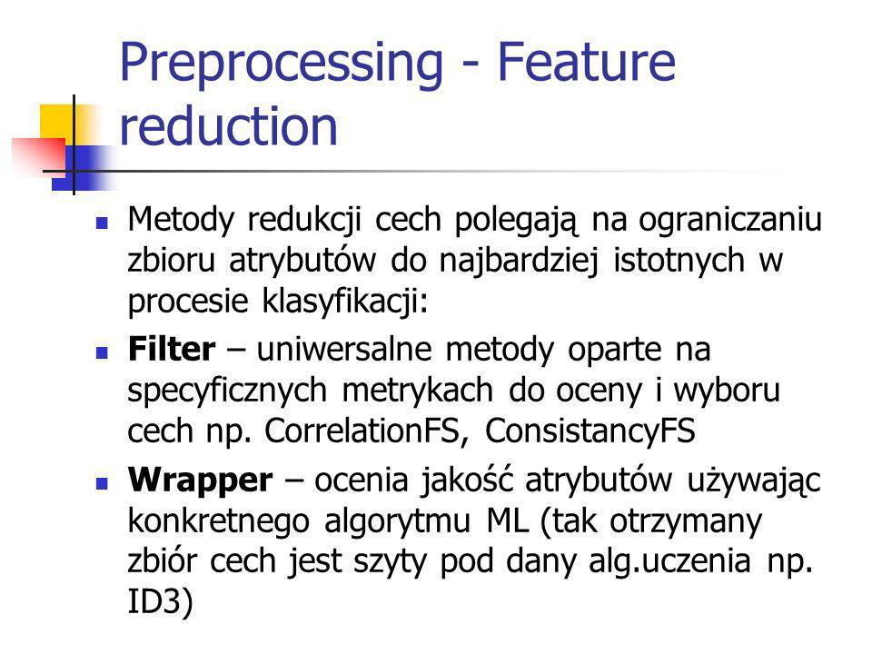 Preprocessing - Feature reduction Metody redukcji cech polegają na ograniczaniu zbioru atrybutów do najbardziej istotnych w procesie klasyfikacji: Fil
