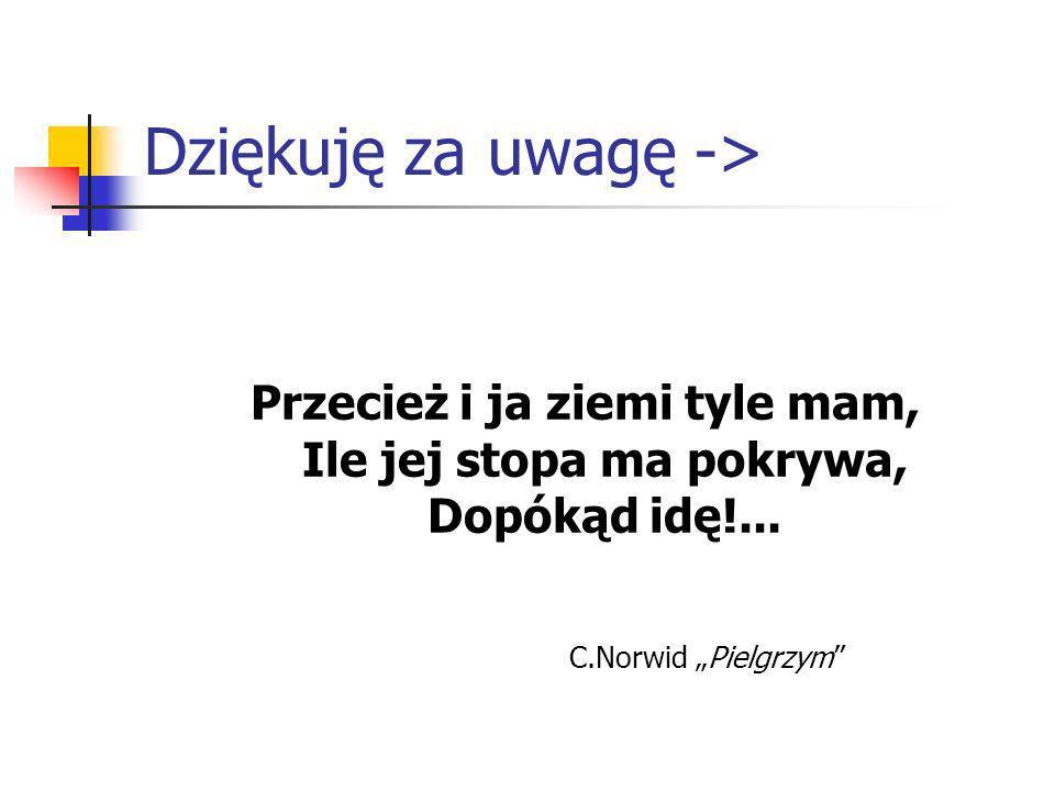 Dziękuję za uwagę -> Przecież i ja ziemi tyle mam, Ile jej stopa ma pokrywa, Dopókąd idę!... C.Norwid Pielgrzym