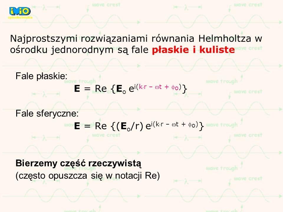 Fale płaskie: E = Re {E o e i(kr – t + o ) } Fale sferyczne: E = Re {(E o /r) e i(kr – t + o ) } Bierzemy część rzeczywistą (często opuszcza się w not