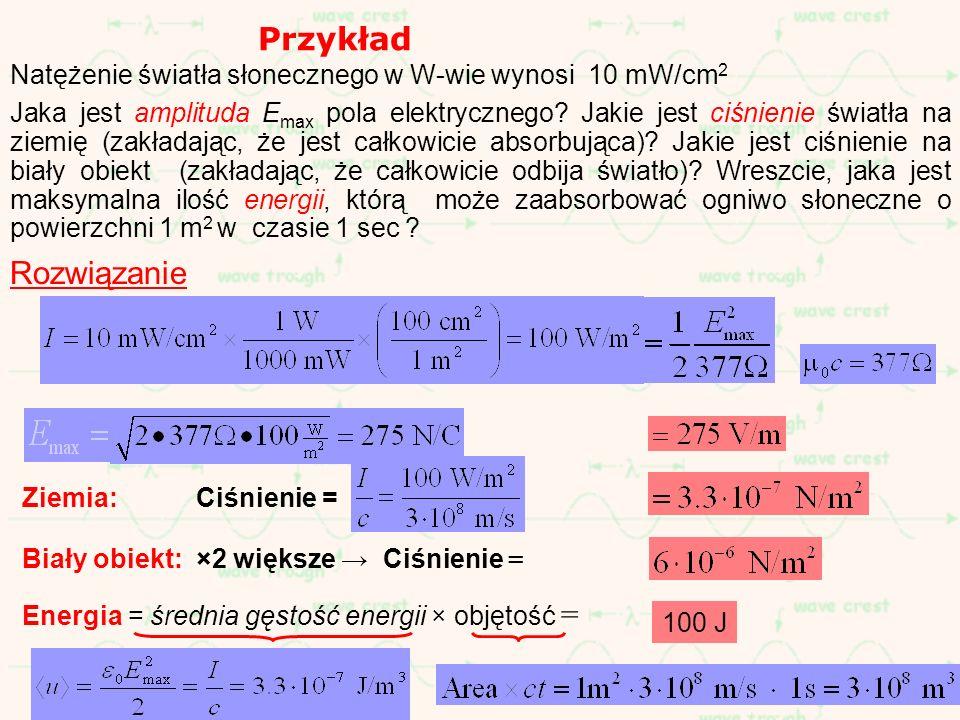 Przykład Natężenie światła słonecznego w W-wie wynosi 10 mW/cm 2 Jaka jest amplituda E max pola elektrycznego? Jakie jest ciśnienie światła na ziemię