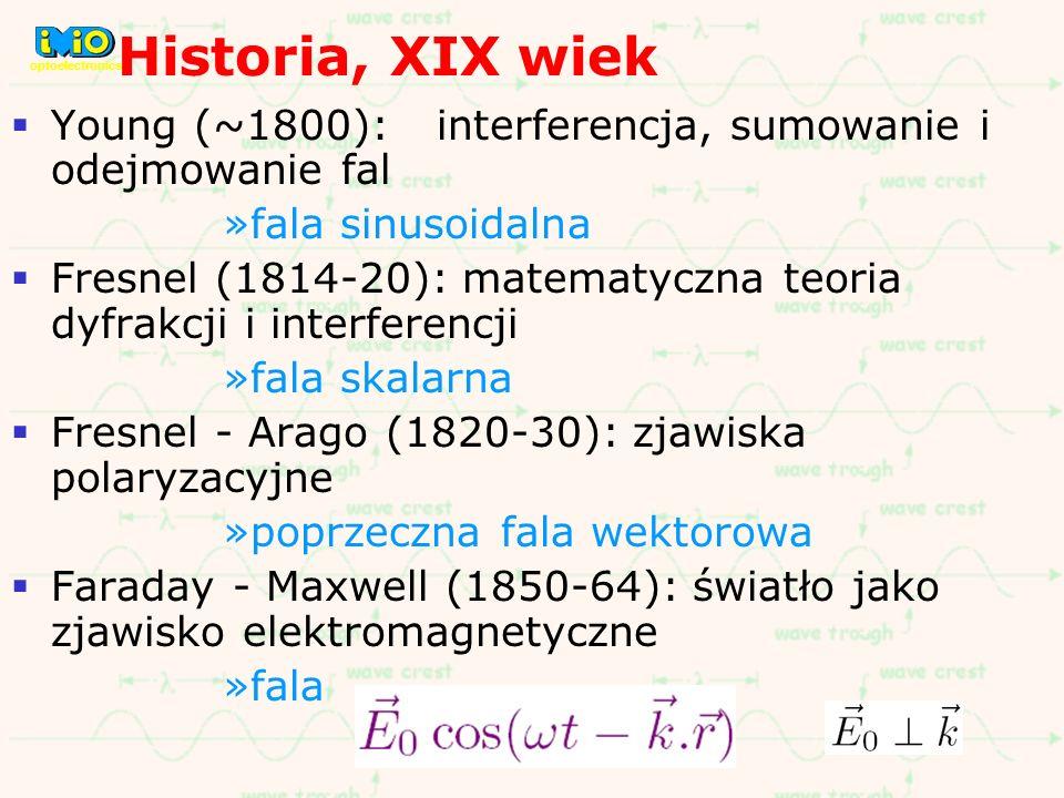 Historia, XIX wiek Young (~1800): interferencja, sumowanie i odejmowanie fal »fala sinusoidalna Fresnel (1814-20): matematyczna teoria dyfrakcji i int