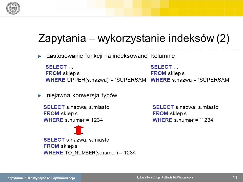 Zapytania SQL: wydajność i optymalizacja Łukasz Twardokęs, Politechnika Warszawska 11 Zapytania – wykorzystanie indeksów (2) zastosowanie funkcji na i