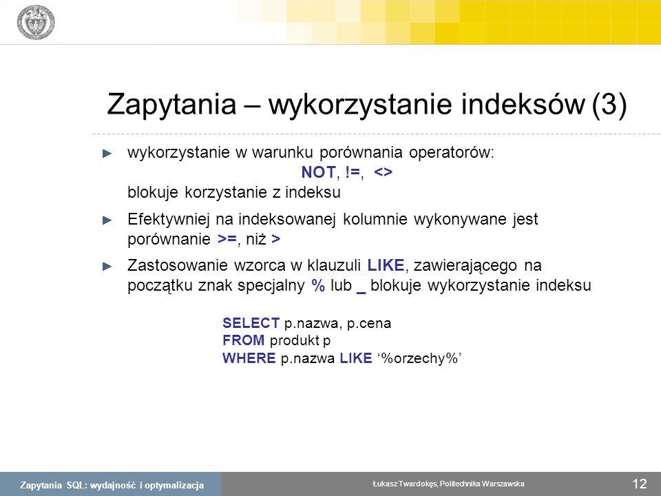 Zapytania SQL: wydajność i optymalizacja Łukasz Twardokęs, Politechnika Warszawska 12 Zapytania – wykorzystanie indeksów (3) wykorzystanie w warunku p