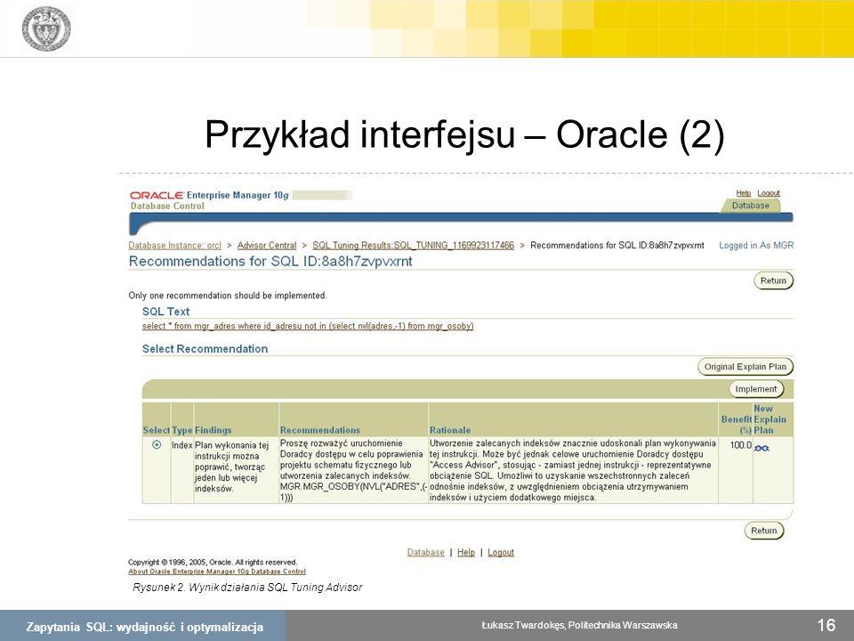 Zapytania SQL: wydajność i optymalizacja Łukasz Twardokęs, Politechnika Warszawska 16 Przykład interfejsu – Oracle (2) Rysunek 2. Wynik działania SQL