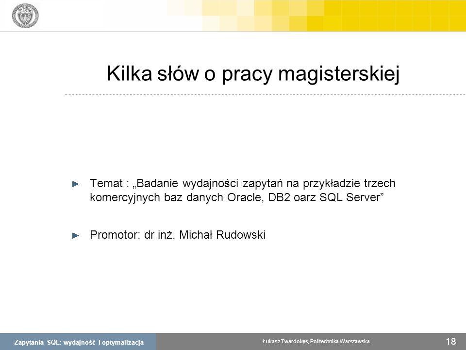 Zapytania SQL: wydajność i optymalizacja Łukasz Twardokęs, Politechnika Warszawska 18 Kilka słów o pracy magisterskiej Temat : Badanie wydajności zapy