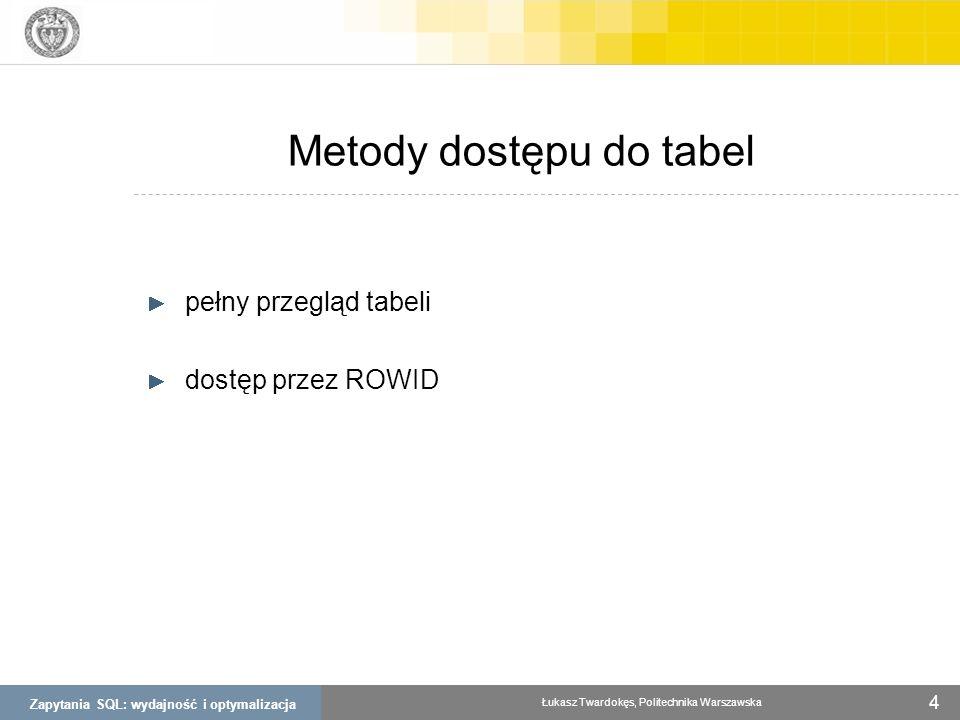 Zapytania SQL: wydajność i optymalizacja Łukasz Twardokęs, Politechnika Warszawska 4 Metody dostępu do tabel pełny przegląd tabeli dostęp przez ROWID