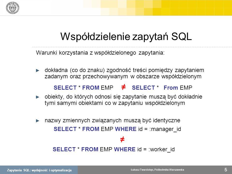 Zapytania SQL: wydajność i optymalizacja Łukasz Twardokęs, Politechnika Warszawska 6 Należy unikać * w klauzuli SELECT Wykorzystywanie klauzuli WHERE zamiast HAVING Zapytania – dobre praktyki (1) SELECT r.nazwa, COUNT(*) as ilosc FROM region r, sklep s WHERE r.region_id = s.region_id AND r.nazwa != mazowieckie AND r.nazwa != śląskie GROUP BY r.nazwa HAVING ilosc < 5 SELECT r.nazwa, COUNT(*) as ilosc FROM region r, sklep s WHERE r.region_id = s.region_id GROUP BY r.nazwa HAVING r.nazwa != mazowieckie AND r.nazwa != śląskie AND ilosc < 5