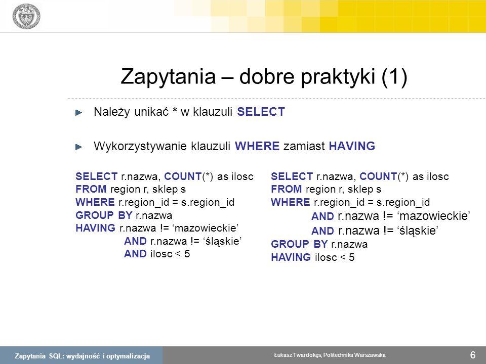 Zapytania SQL: wydajność i optymalizacja Łukasz Twardokęs, Politechnika Warszawska 6 Należy unikać * w klauzuli SELECT Wykorzystywanie klauzuli WHERE