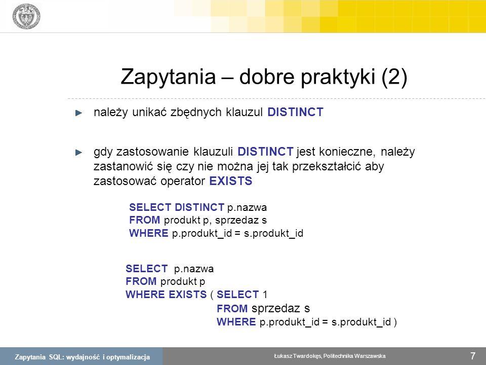 Zapytania SQL: wydajność i optymalizacja Łukasz Twardokęs, Politechnika Warszawska 8 Zapytania – dobre praktyki (3) UNION ALL zamiast UNION (SELECT s.nazwa, s.miasto, s.ulica FROM sklep s, region r WHERE s.region_id = r.region_id AND r.kod = SL ) UNION (SELECT s.nazwa, s.miasto, s.ulica FROM sklep s, region r WHERE s.region_id = r.region_id AND s.kod = MZ ) (SELECT s.nazwa, s.miasto, s.ulica FROM sklep s, region r WHERE s.region_id = r.region_id AND r.kod = SL ) UNION ALL (SELECT s.nazwa, s.miasto, s.ulica FROM sklep s, region r WHERE s.region_id = r.region_id AND s.kod = MZ )
