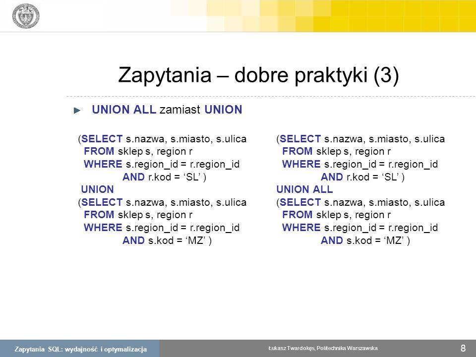 Zapytania SQL: wydajność i optymalizacja Łukasz Twardokęs, Politechnika Warszawska 8 Zapytania – dobre praktyki (3) UNION ALL zamiast UNION (SELECT s.