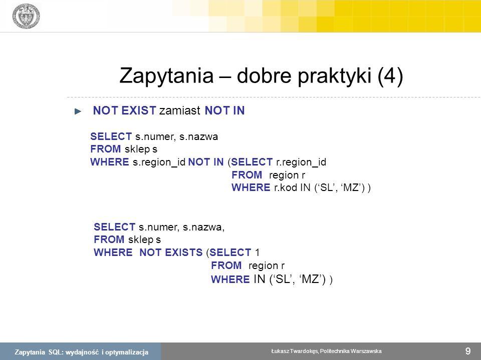 Zapytania SQL: wydajność i optymalizacja Łukasz Twardokęs, Politechnika Warszawska 9 Zapytania – dobre praktyki (4) NOT EXIST zamiast NOT IN SELECT s.