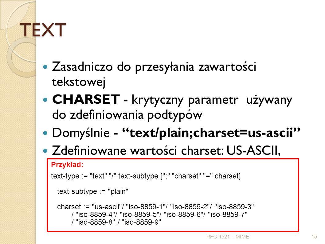 TEXT Zasadniczo do przesyłania zawartości tekstowej CHARSET - krytyczny parametr używany do zdefiniowania podtypów Domyślnie - text/plain;charset=us-a