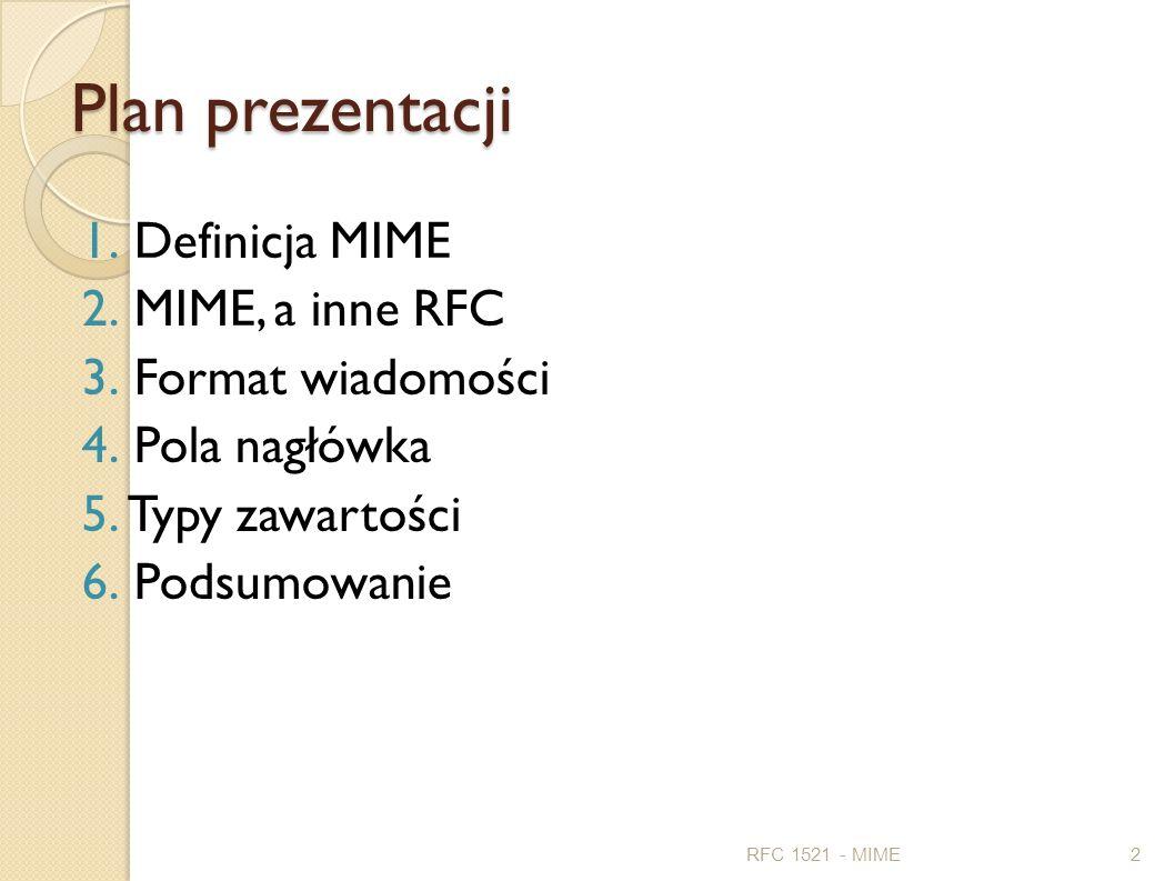 Plan prezentacji 1. Definicja MIME 2. MIME, a inne RFC 3. Format wiadomości 4. Pola nagłówka 5. Typy zawartości 6. Podsumowanie RFC 1521 - MIME2