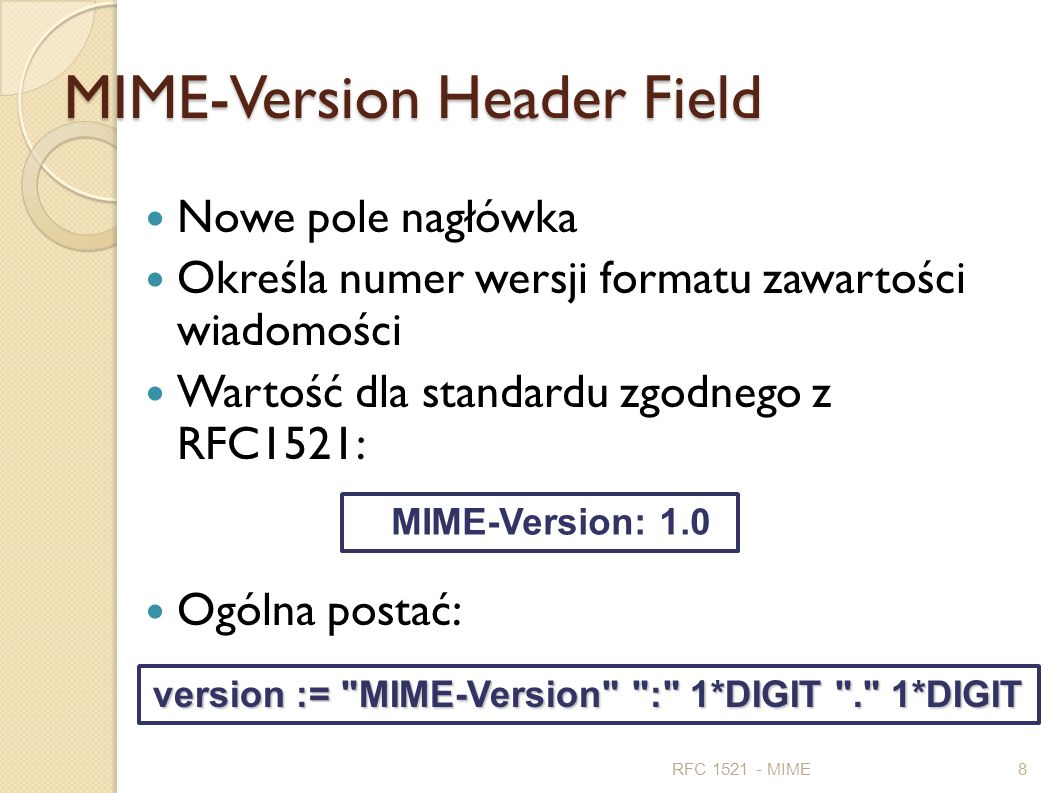 MIME-Version Header Field Nowe pole nagłówka Określa numer wersji formatu zawartości wiadomości Wartość dla standardu zgodnego z RFC1521: Ogólna posta