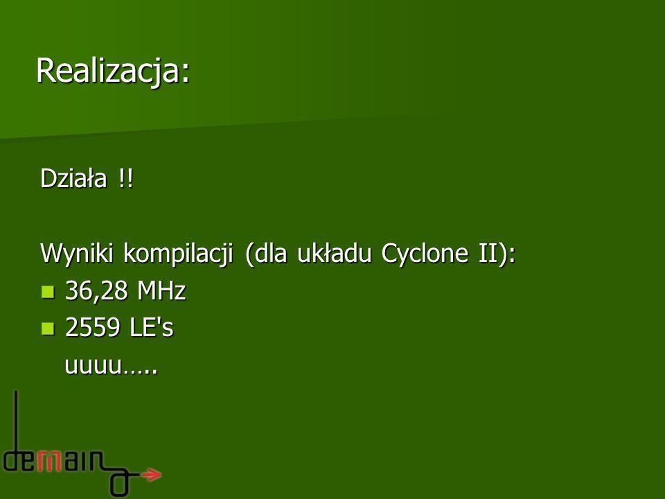 Działa !! Wyniki kompilacji (dla układu Cyclone II): 36,28 MHz 36,28 MHz 2559 LE's 2559 LE's uuuu….. uuuu….. Realizacja: