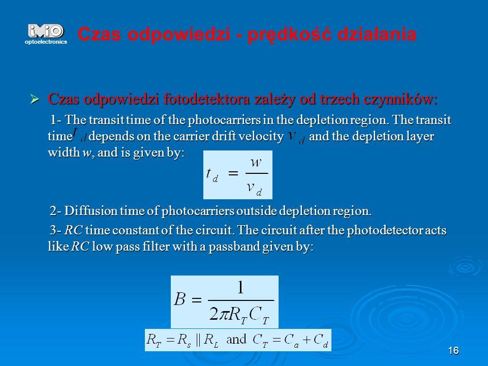 16 Czas odpowiedzi fotodetektora zależy od trzech czynników: Czas odpowiedzi fotodetektora zależy od trzech czynników: 1- The transit time of the phot