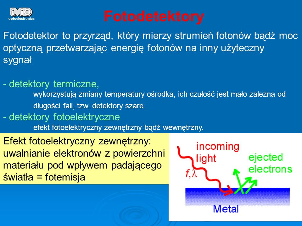 4 optoelectronics Efekt fotoelektryczny zewnętrzny W: praca wyjścia, różnica energii między poziomem próżni a poziomem Fermiego, χ: powinowadztwo elektronowe, różnica energii między dnem pasma przewodzenia a poziomem próżni, metalpółprzewodnik W (Cs) = 2 eV Eg+X = 1.4 eV dla NaKCsSb fotokatoda S20