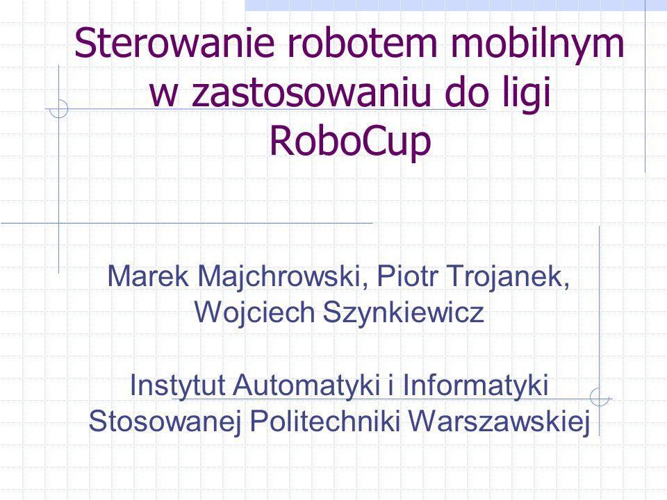 Sterowanie robotem mobilnym w zastosowaniu do ligi RoboCup Marek Majchrowski, Piotr Trojanek, Wojciech Szynkiewicz Instytut Automatyki i Informatyki S