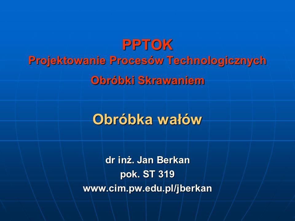 PPTOK Projektowanie Procesów Technologicznych Obróbki Skrawaniem Obróbka wałów dr inż. Jan Berkan pok. ST 319 www.cim.pw.edu.pl/jberkan