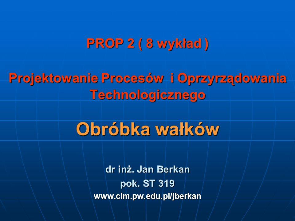 PROP 2 ( 8 wykład ) Projektowanie Procesów i Oprzyrządowania Technologicznego Obróbka wałków dr inż. Jan Berkan pok. ST 319 www.cim.pw.edu.pl/jberkan
