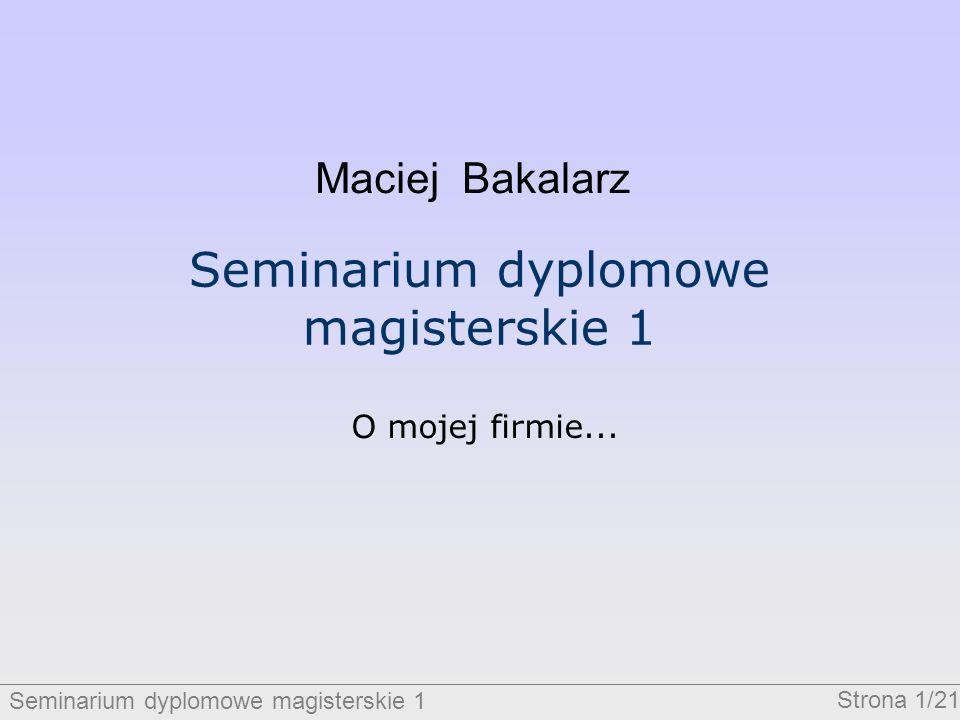 Seminarium dyplomowe magisterskie 1 Strona 1/21 Seminarium dyplomowe magisterskie 1 O mojej firmie... Maciej Bakalarz