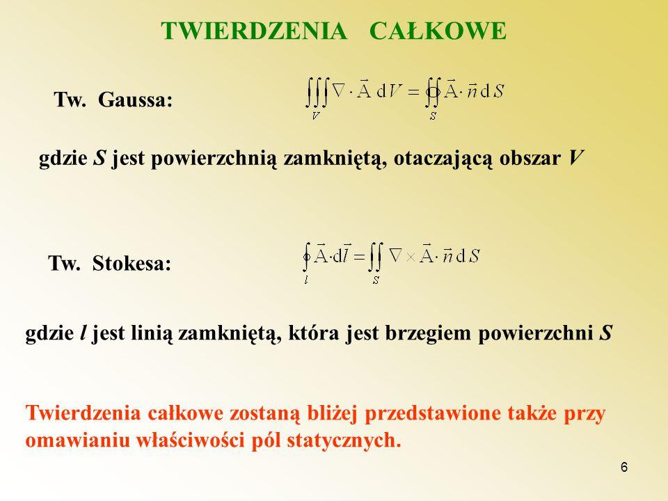 6 TWIERDZENIA CAŁKOWE Tw. Gaussa: gdzie S jest powierzchnią zamkniętą, otaczającą obszar V Tw. Stokesa: gdzie l jest linią zamkniętą, która jest brzeg