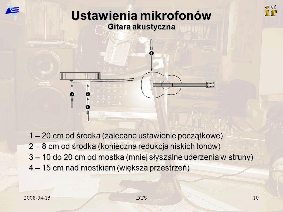 2008-04-15DTS10 Ustawienia mikrofonów Gitara akustyczna 1 – 20 cm od środka (zalecane ustawienie początkowe) 2 – 8 cm od środka (konieczna redukcja niskich tonów) 3 – 10 do 20 cm od mostka (mniej słyszalne uderzenia w struny) 4 – 15 cm nad mostkiem (większa przestrzeń)