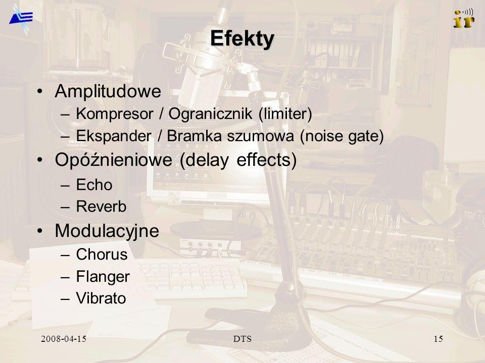 2008-04-15DTS15 Efekty Amplitudowe –Kompresor / Ogranicznik (limiter) –Ekspander / Bramka szumowa (noise gate) Opóźnieniowe (delay effects) –Echo –Reverb Modulacyjne –Chorus –Flanger –Vibrato