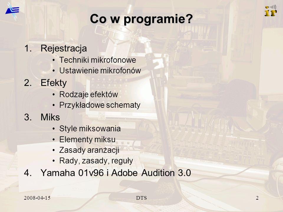 2008-04-15DTS13 Ustawienia mikrofonów Perkusja – Stopa (najczęściej małe częstotliwości, transjenty 2,5-5 kHz) – Werbel (główny bęben, zakres 4-6 kHz, osobny mikrofon) – Hi hat (duże częstotliwości, osobny mikrofon lub overheady) – Tomy (mikrofon kierunkowy) – Overheady (mikrofony nad górnymi talerzami)